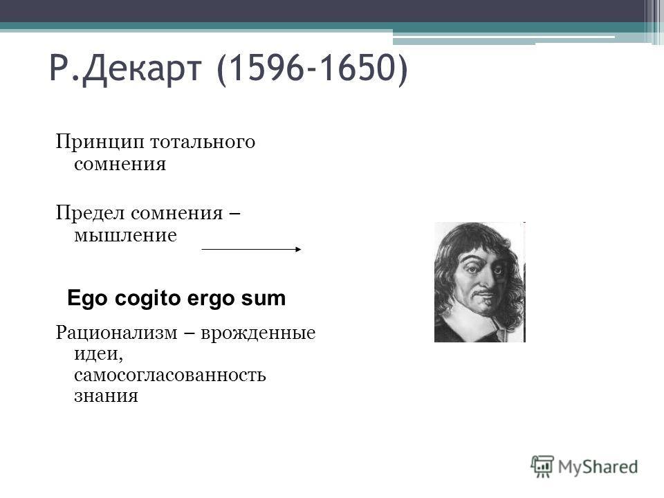Р.Декарт (1596-1650) Принцип тотального сомнения Предел сомнения – мышление Рационализм – врожденные идеи, самосогласованность знания Ego cogito ergo sum