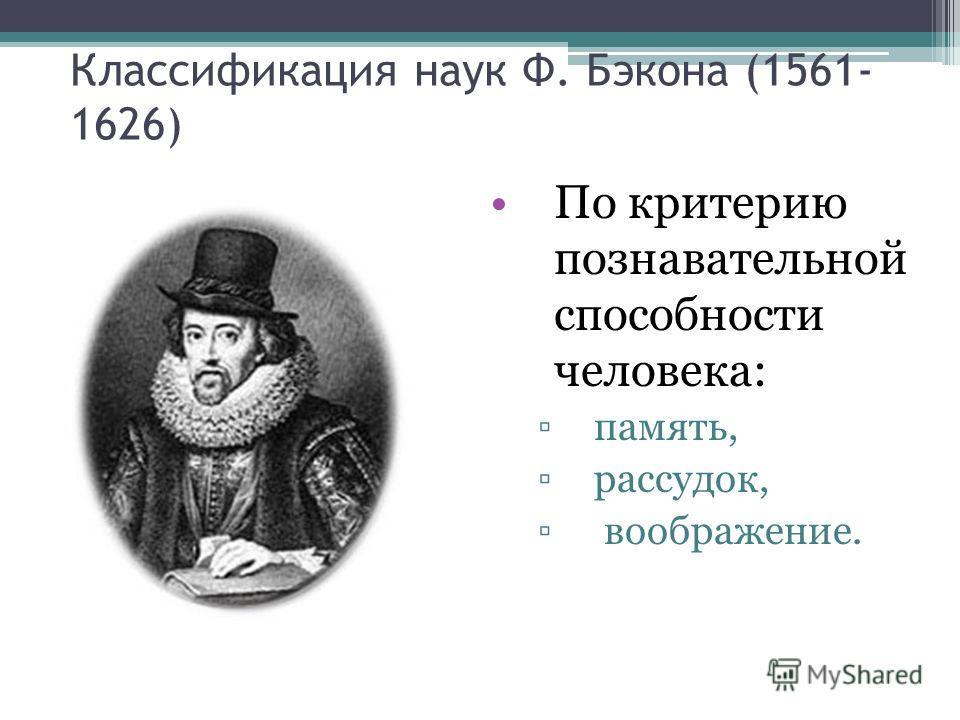 Классификация наук Ф. Бэкона (1561- 1626) По критерию познавательной способности человека: память, рассудок, воображение.