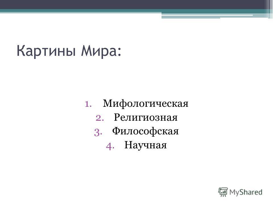 Картины Мира: 1.Мифологическая 2.Религиозная 3.Философская 4.Научная