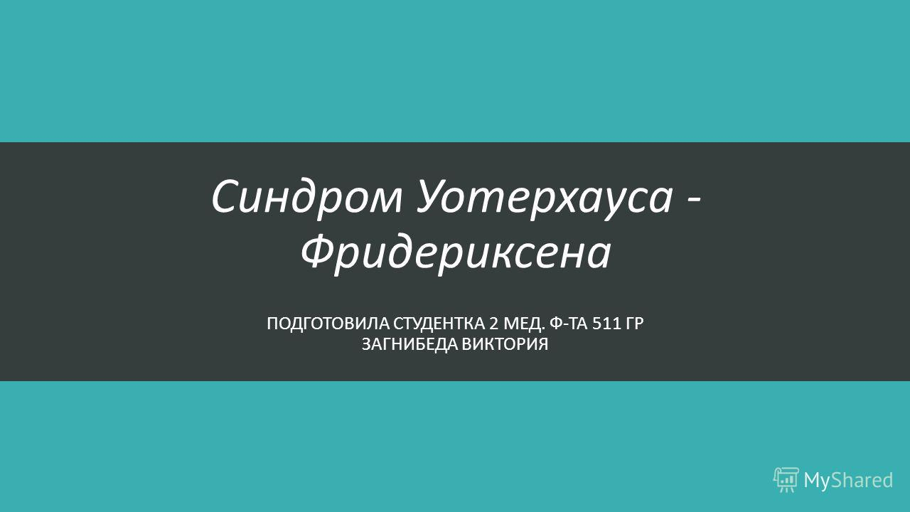 Синдром Уотерхауса - Фридериксена ПОДГОТОВИЛА СТУДЕНТКА 2 МЕД. Ф-ТА 511 ГР ЗАГНИБЕДА ВИКТОРИЯ