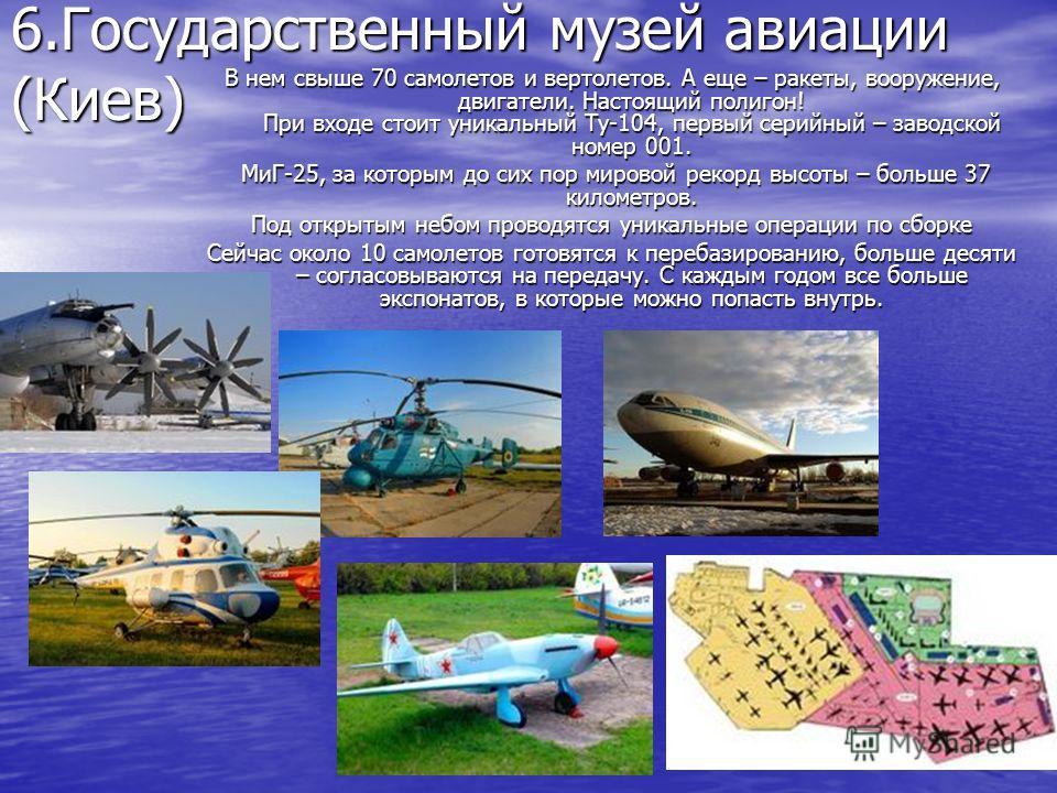 6.Государственный музей авиации (Киев) В нем свыше 70 самолетов и вертолетов. А еще – ракеты, вооружение, двигатели. Настоящий полигон! При входе стоит уникальный Ту-104, первый серийный – заводской номер 001. МиГ-25, за которым до сих пор мировой ре
