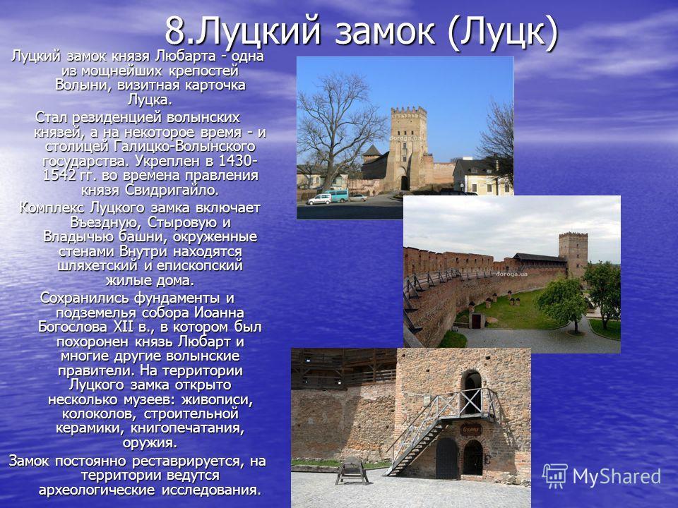 8.Луцкий замок (Луцк) Луцкий замок князя Любарта - одна из мощнейших крепостей Волыни, визитная карточка Луцка. Стал резиденцией волынских князей, а на некоторое время - и столицей Галицко-Волынского государства. Укреплен в 1430- 1542 гг. во времена