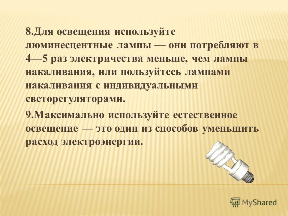8.Для освещения используйте люминесцентные лампы они потребляют в 45 раз электричества меньше, чем лампы накаливания, или пользуйтесь лампами накаливания с индивидуальными светорегуляторами. 9.Максимально используйте естественное освещение это один и