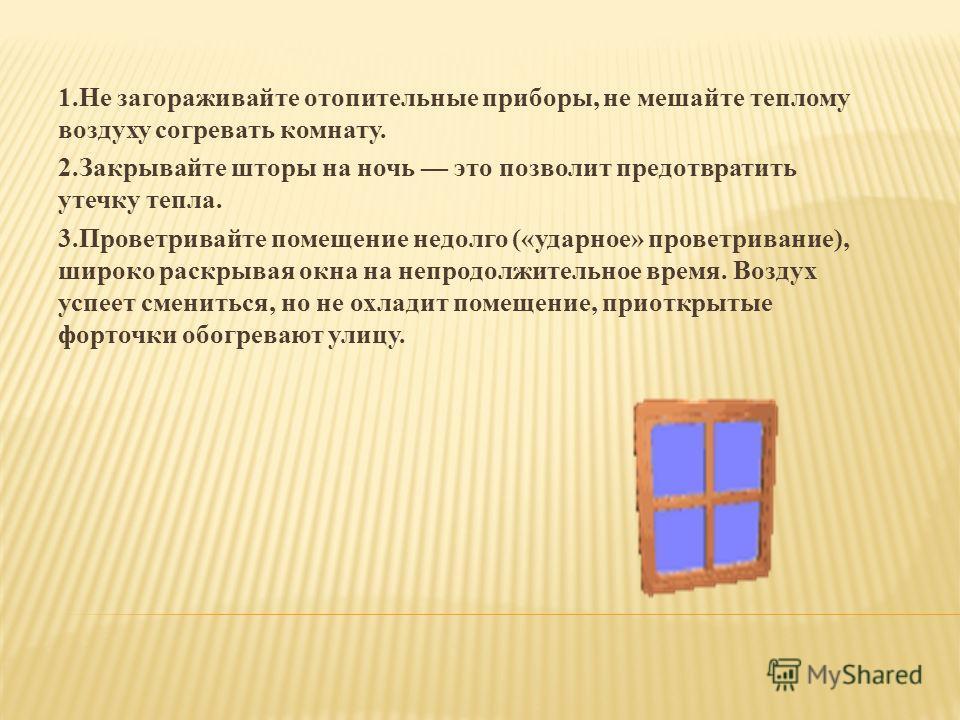 1.Не загораживайте отопительные приборы, не мешайте теплому воздуху согревать комнату. 2.Закрывайте шторы на ночь это позволит предотвратить утечку тепла. 3.Проветривайте помещение недолго («ударное» проветривание), широко раскрывая окна на непродолж