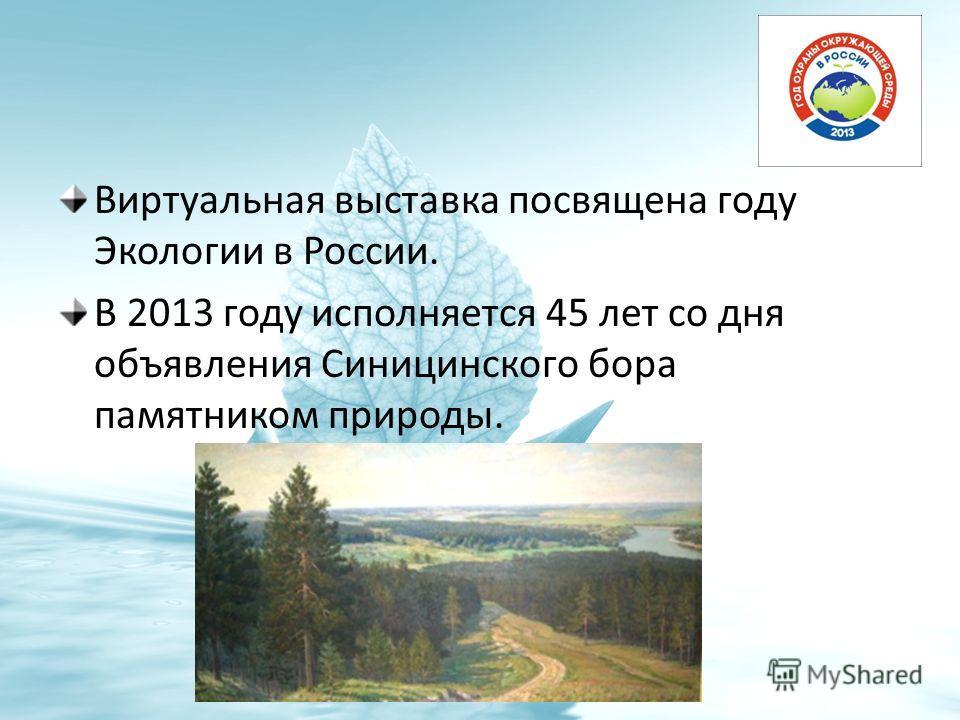 Виртуальная выставка посвящена году Экологии в России. В 2013 году исполняется 45 лет со дня объявления Синицинского бора памятником природы.