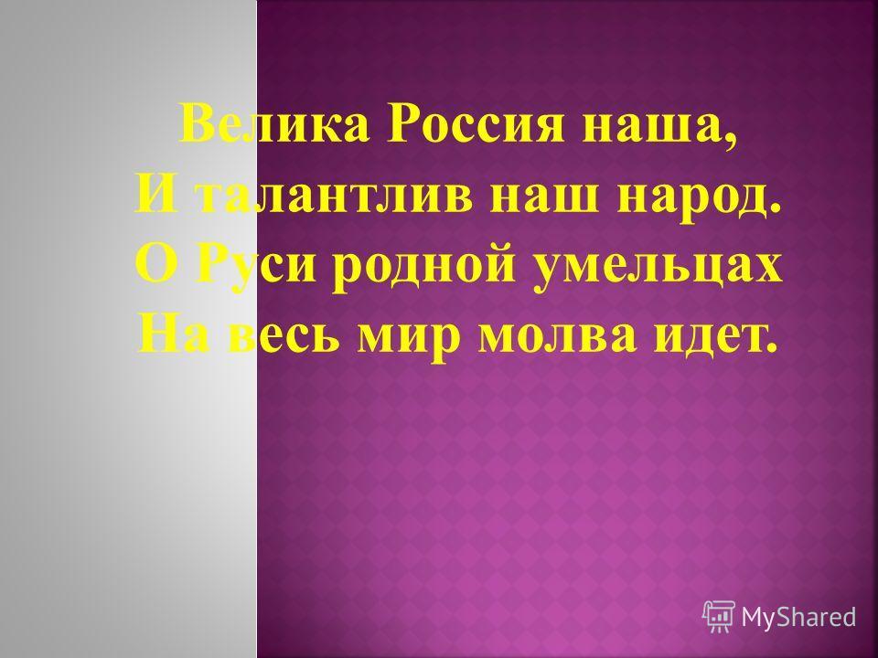 Велика Россия наша, И талантлив наш народ. О Руси родной умельцах На весь мир молва идет.
