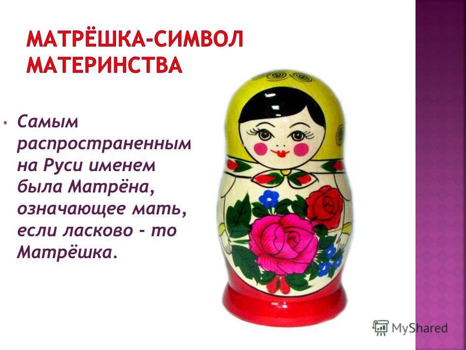 Самым распространенным на Руси именем была Матрёна, означающее мать, если ласково - то Матрёшка.