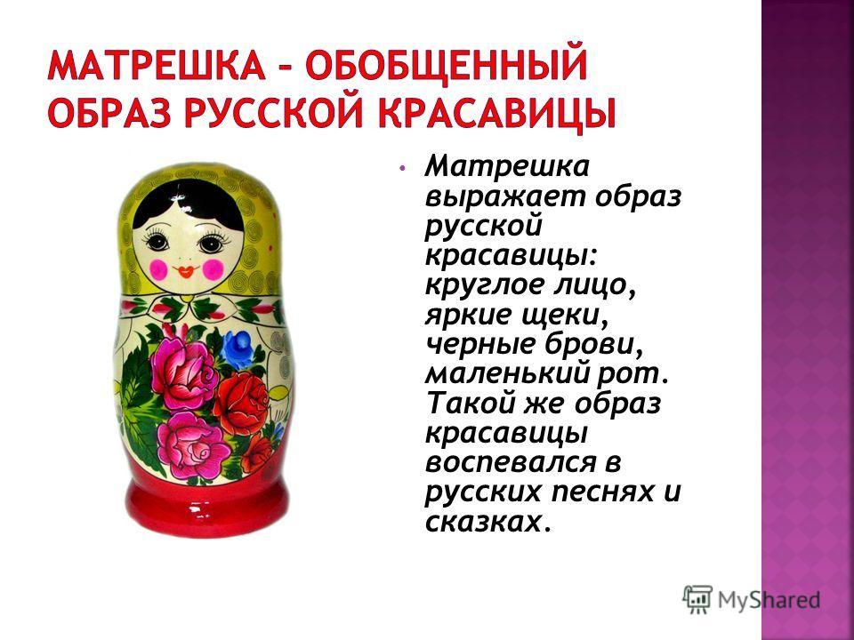 Матрешка выражает образ русской красавицы: круглое лицо, яркие щеки, черные брови, маленький рот. Такой же образ красавицы воспевался в русских песнях и сказках.