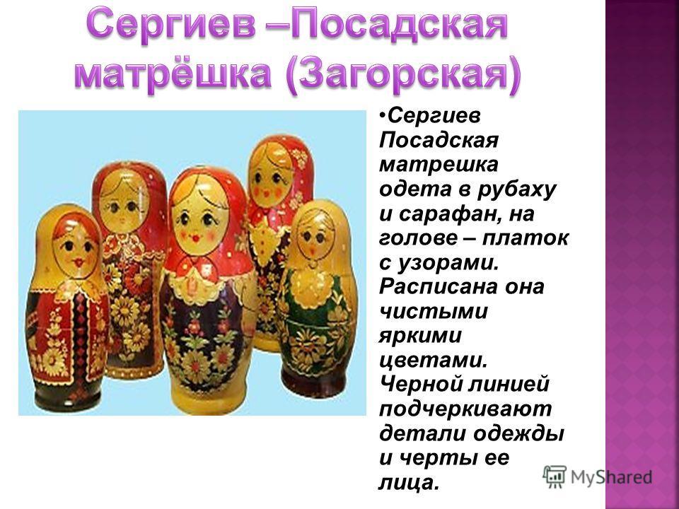 Сергиев Посадская матрешка одета в рубаху и сарафан, на голове – платок с узорами. Расписана она чистыми яркими цветами. Черной линией подчеркивают детали одежды и черты ее лица.