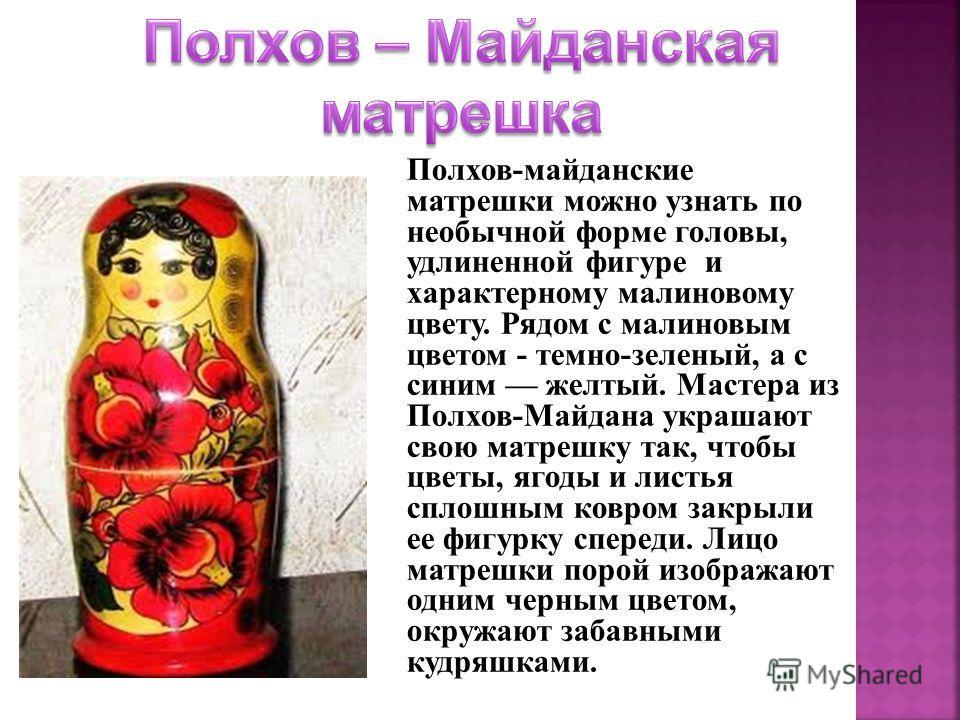 Полхов-майданские матрешки можно узнать по необычной форме головы, удлиненной фигуре и характерному малиновому цвету. Рядом с малиновым цветом - темно-зеленый, а с синим желтый. Мастера из Полхов-Майдана украшают свою матрешку так, чтобы цветы, ягоды