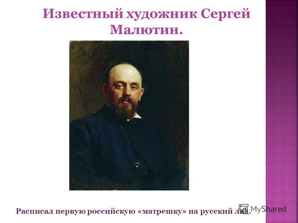 Известный художник Сергей Малютин. Расписал первую российскую «матрешку» на русский лад.