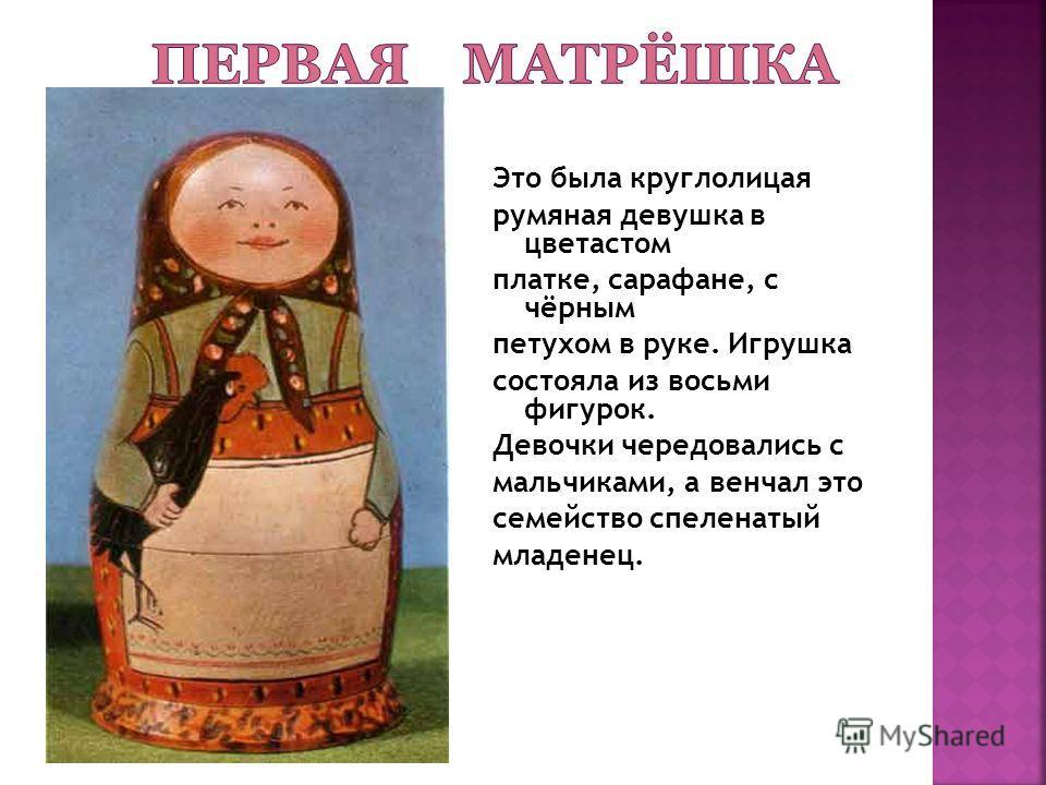Это была круглолицая румяная девушка в цветастом платке, сарафане, с чёрным петухом в руке. Игрушка состояла из восьми фигурок. Девочки чередовались с мальчиками, а венчал это семейство спеленатый младенец.