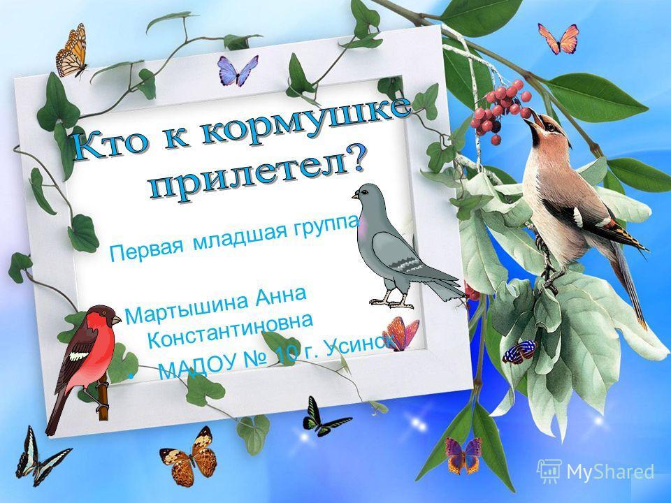 Первая младшая группа Мартышина Анна Константиновна МАДОУ 10 г. Усинск