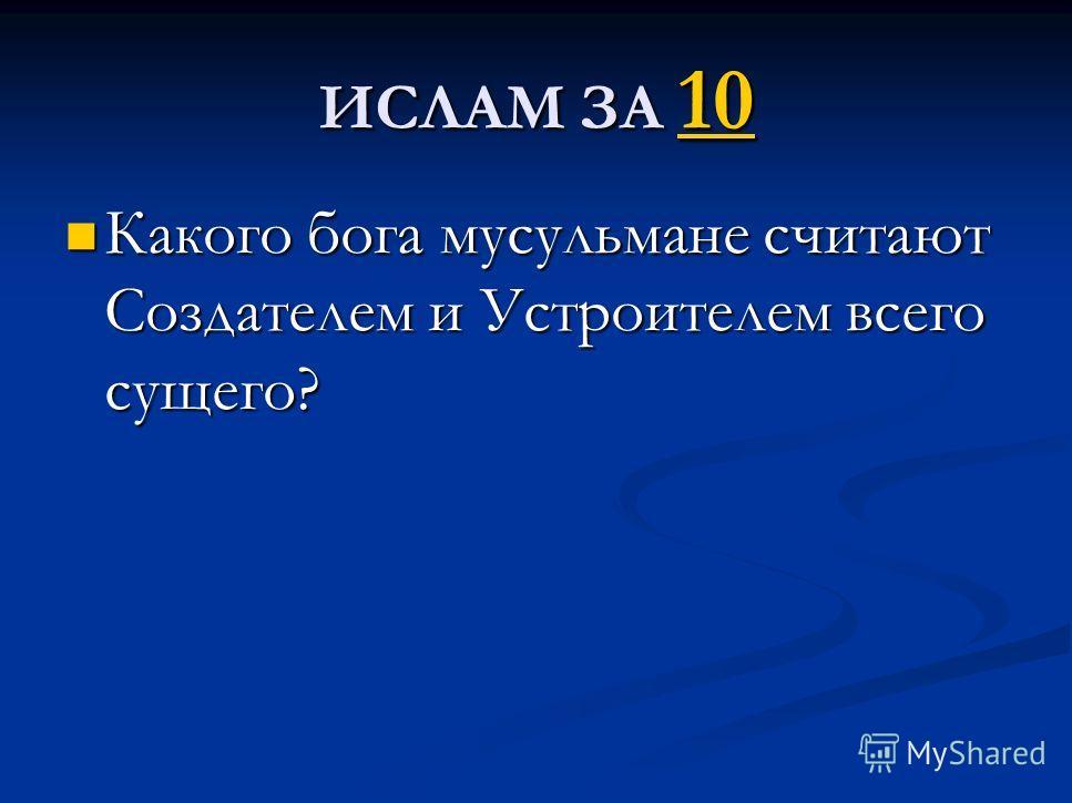 ИСЛАМ ЗА 10 10 Какого бога мусульмане считают Создателем и Устроителем всего сущего? Какого бога мусульмане считают Создателем и Устроителем всего сущего?