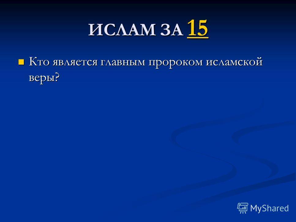 ИСЛАМ ЗА 15 15 Кто является главным пророком исламской веры? Кто является главным пророком исламской веры?