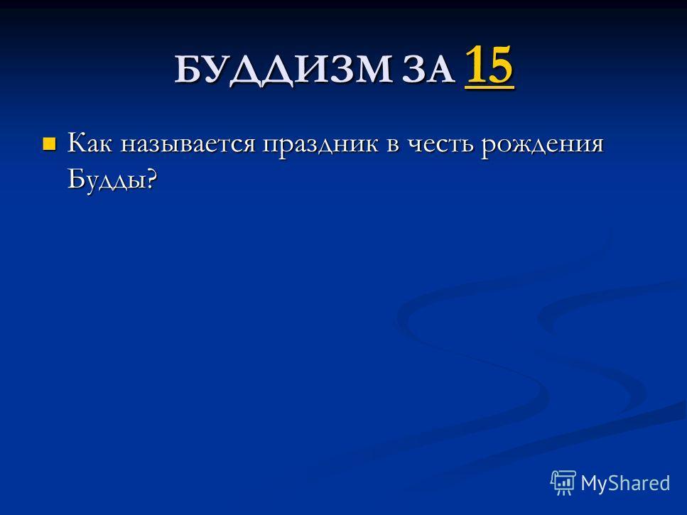 БУДДИЗМ ЗА 15 15 Как называется праздник в честь рождения Будды? Как называется праздник в честь рождения Будды?