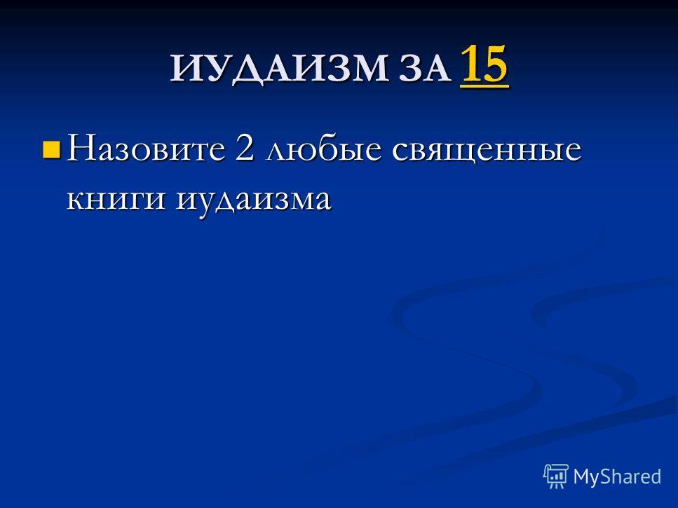 ИУДАИЗМ ЗА 15 15 Назовите 2 любые священные книги иудаизма Назовите 2 любые священные книги иудаизма