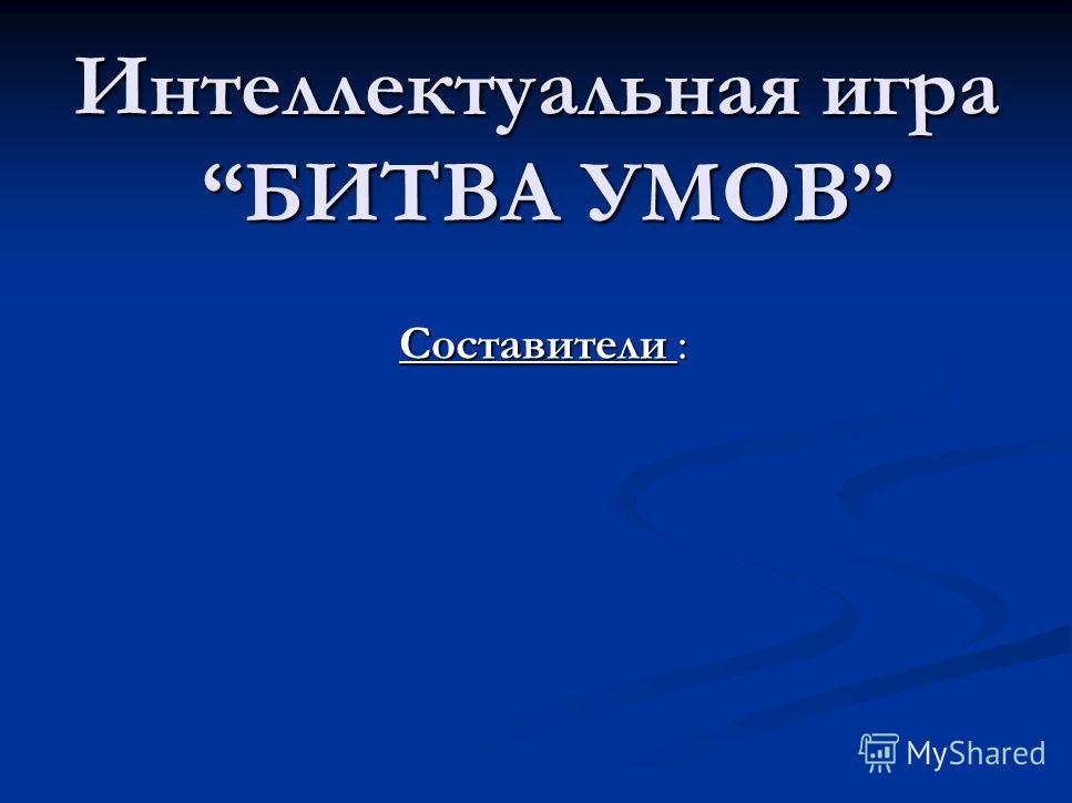 Интеллектуальная игра БИТВА УМОВ Составители :