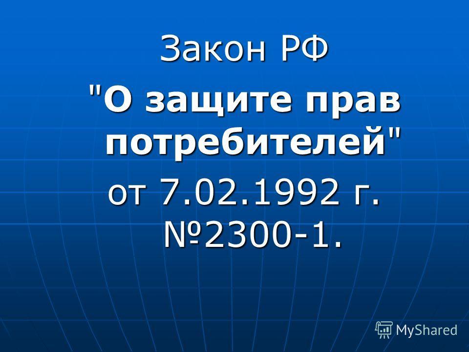 Закон РФ О защите прав потребителей от 7.02.1992 г. 2300-1.