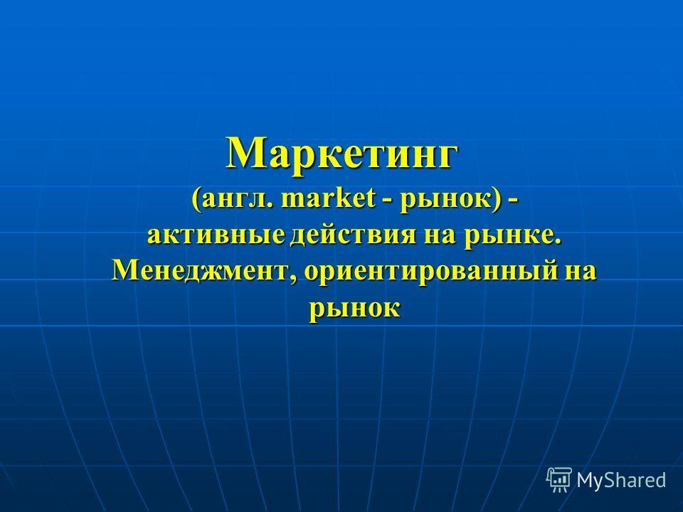 Маркетинг (англ. market - рынок) - активные действия на рынке. Менеджмент, ориентированный на рынок