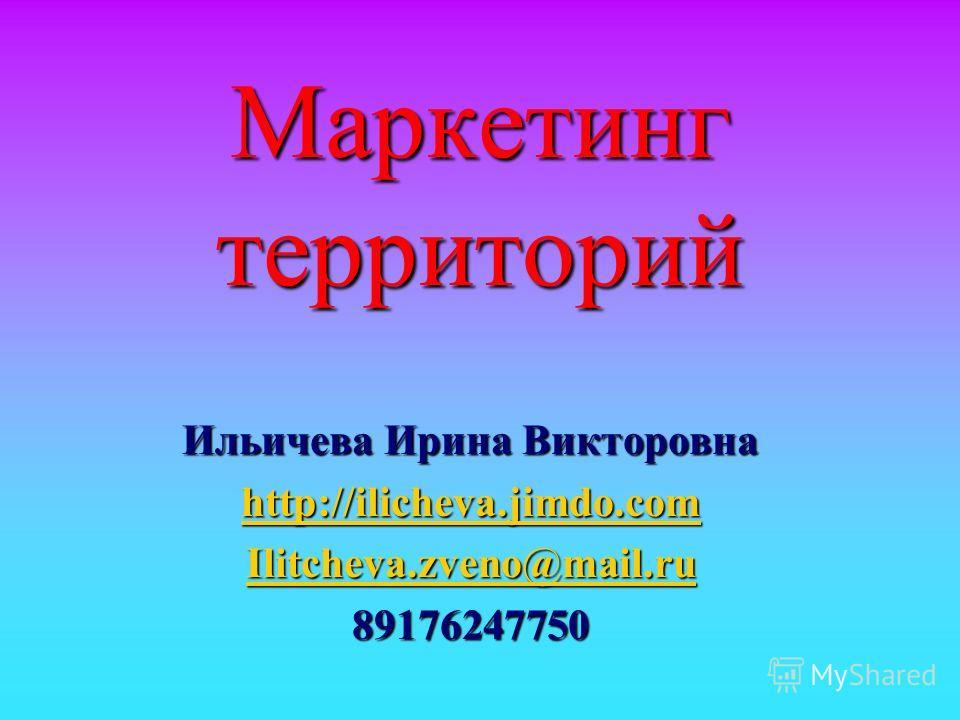 Маркетинг территорий Ильичева Ирина Викторовна http://ilicheva.jimdo.com Ilitcheva.zveno@mail.ru 89176247750