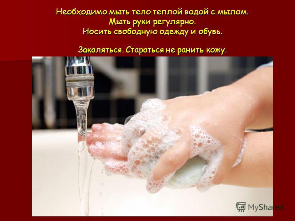 Необходимо мыть тело теплой водой с мылом. Мыть руки регулярно. Носить свободную одежду и обувь. Закаляться. Стараться не ранить кожу.