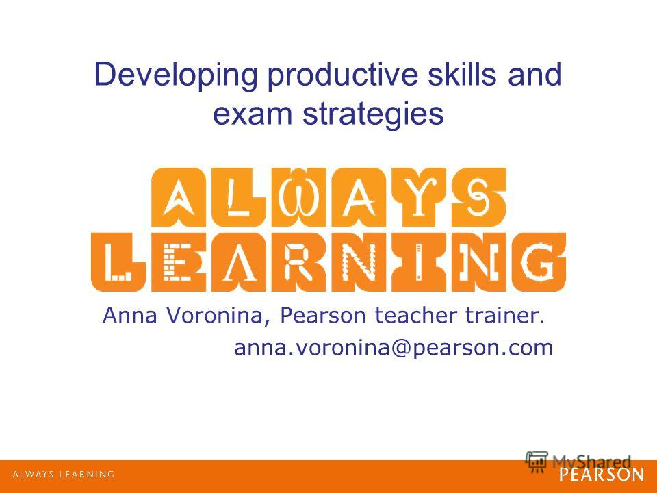 Developing productive skills and exam strategies Anna Voronina, Pearson teacher trainer. anna.voronina@pearson.com