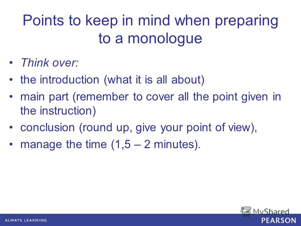 Points to keep in mind when preparing to a monologue Think over: the introduction (what it is all about) main part (remember to cover all the point given in the instruction) conclusion (round up, give your point of view), manage the time (1,5 – 2 min