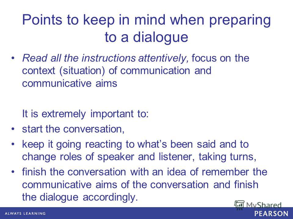 Points to keep in mind when preparing to a dialogue Read all the instructions attentively, focus on the context (situation) of communication and communicative aims It is extremely important to: start the conversation, keep it going reacting to whats