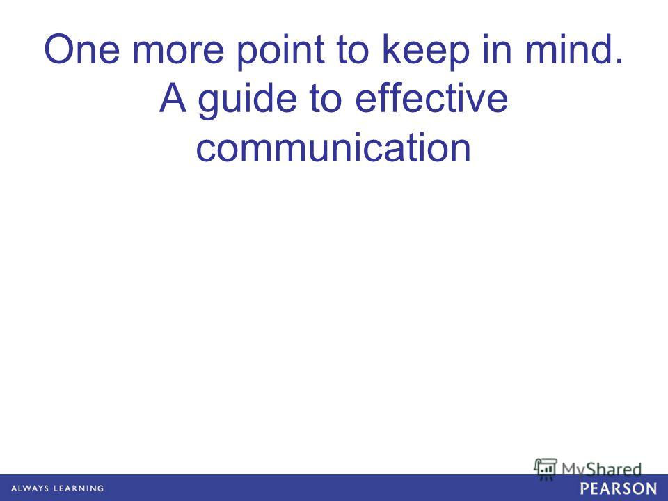 One more point to keep in mind. A guide to effective communication