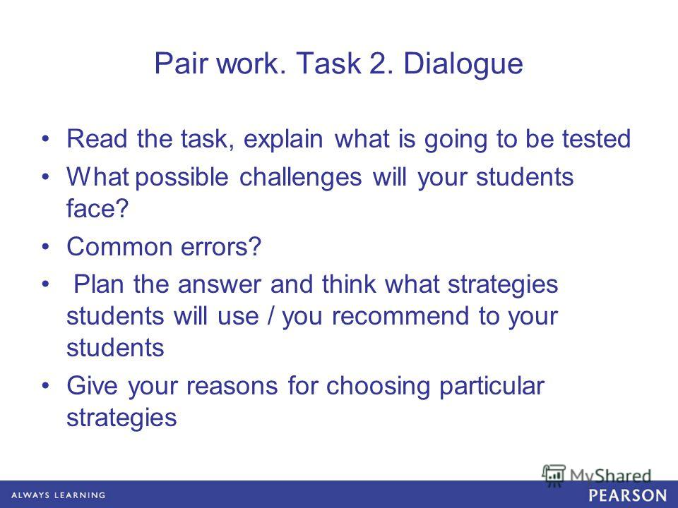 Pair work. Task 2. Dialogue Read the task, explain what is going to be tested What possible challenges will your students face? Common errors? Plan the answer and think what strategies students will use / you recommend to your students Give your reas