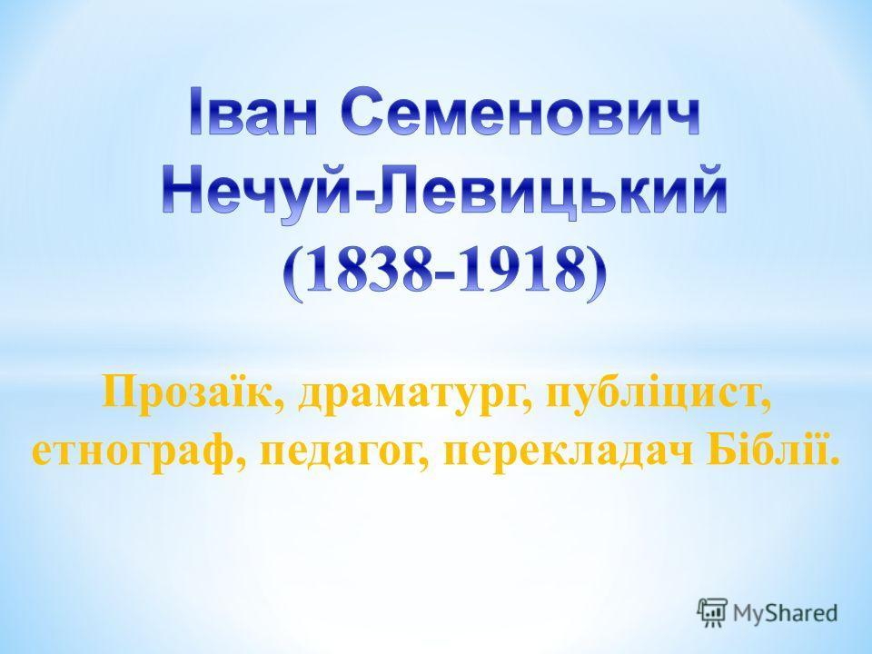 Прозаїк, драматург, публіцист, етнограф, педагог, перекладач Біблії.