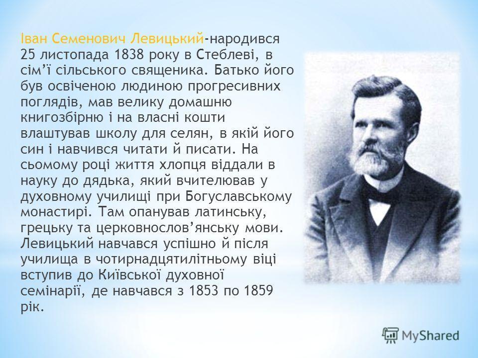 Іван Семенович Левицький-народився 25 листопада 1838 року в Стеблеві, в сімї сільського священика. Батько його був освіченою людиною прогресивних поглядів, мав велику домашню книгозбірню і на власні кошти влаштував школу для селян, в якій його син і