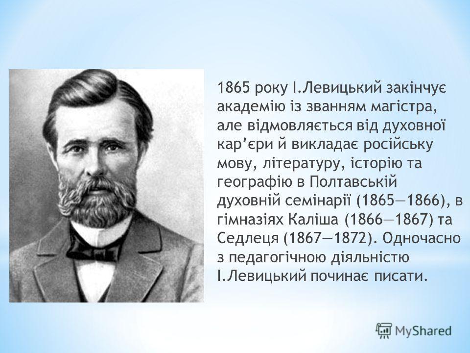 1865 року І.Левицький закінчує академію із званням магістра, але відмовляється від духовної карєри й викладає російську мову, літературу, історію та географію в Полтавській духовній семінарії (18651866), в гімназіях Каліша (18661867) та Седлеця (1867