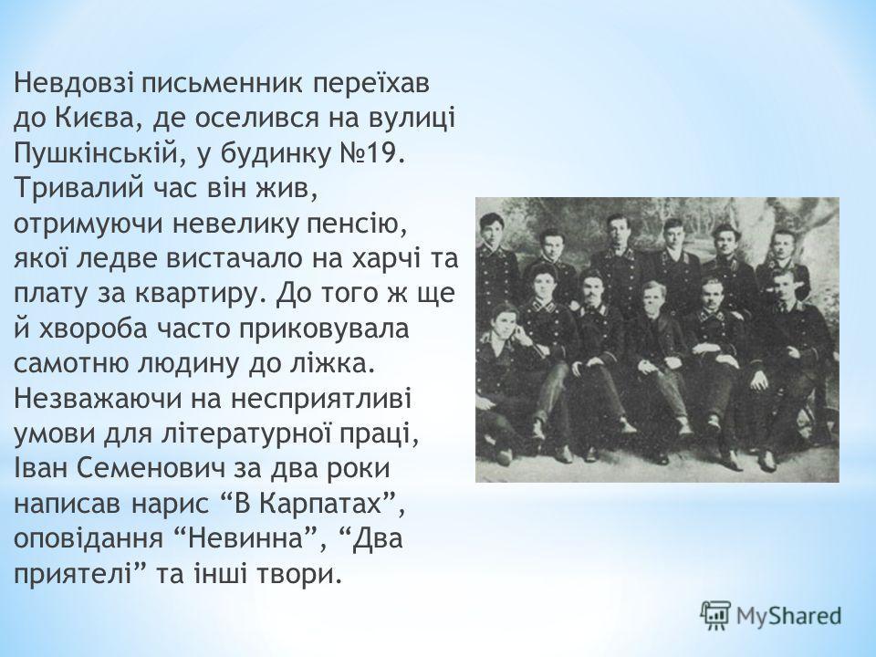 Невдовзі письменник переїхав до Києва, де оселився на вулиці Пушкінській, у будинку 19. Тривалий час він жив, отримуючи невелику пенсію, якої ледве вистачало на харчі та плату за квартиру. До того ж ще й хвороба часто приковувала самотню людину до лі
