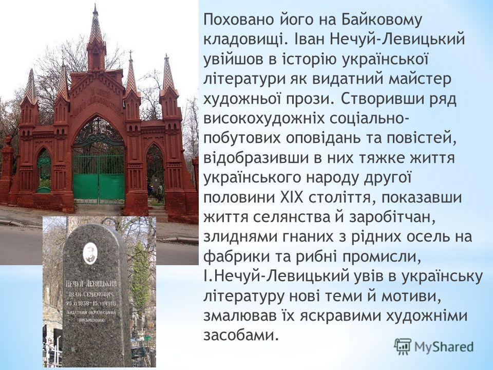 Поховано його на Байковому кладовищі. Іван Нечуй-Левицький увійшов в історію української літератури як видатний майстер художньої прози. Створивши ряд високохудожніх соціально- побутових оповідань та повістей, відобразивши в них тяжке життя українськ