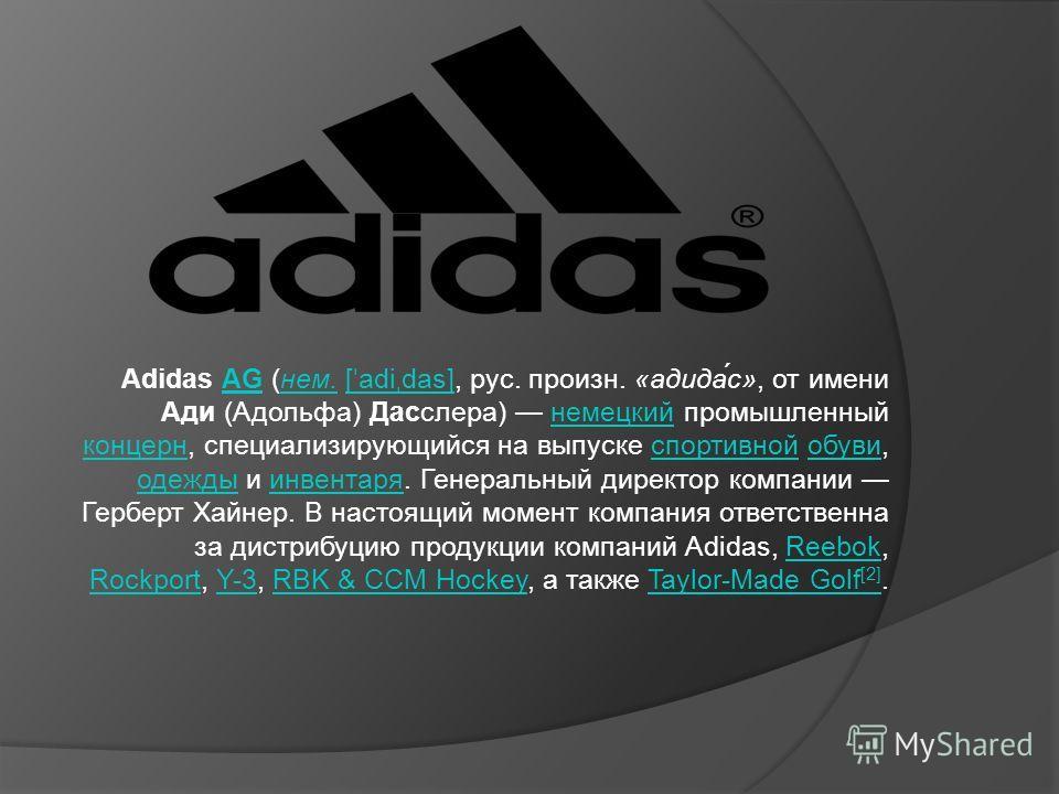 Adidas AG (нем. [ ˈ adi ˌ das], рус. произн. «адида́с», от имени Ади (Адольфа) Дасслера) немецкий промышленный концерн, специализирующийся на выпуске спортивной обуви, одежды и инвентаря. Генеральный директор компании Герберт Хайнер. В настоящий моме