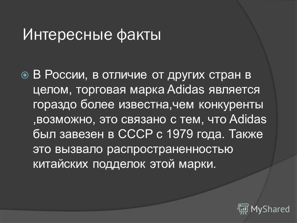Интересные факты В России, в отличие от других стран в целом, торговая марка Adidas является гораздо более известна,чем конкуренты,возможно, это связано с тем, что Adidas был завезен в СССР с 1979 года. Также это вызвало распространенностью китайских