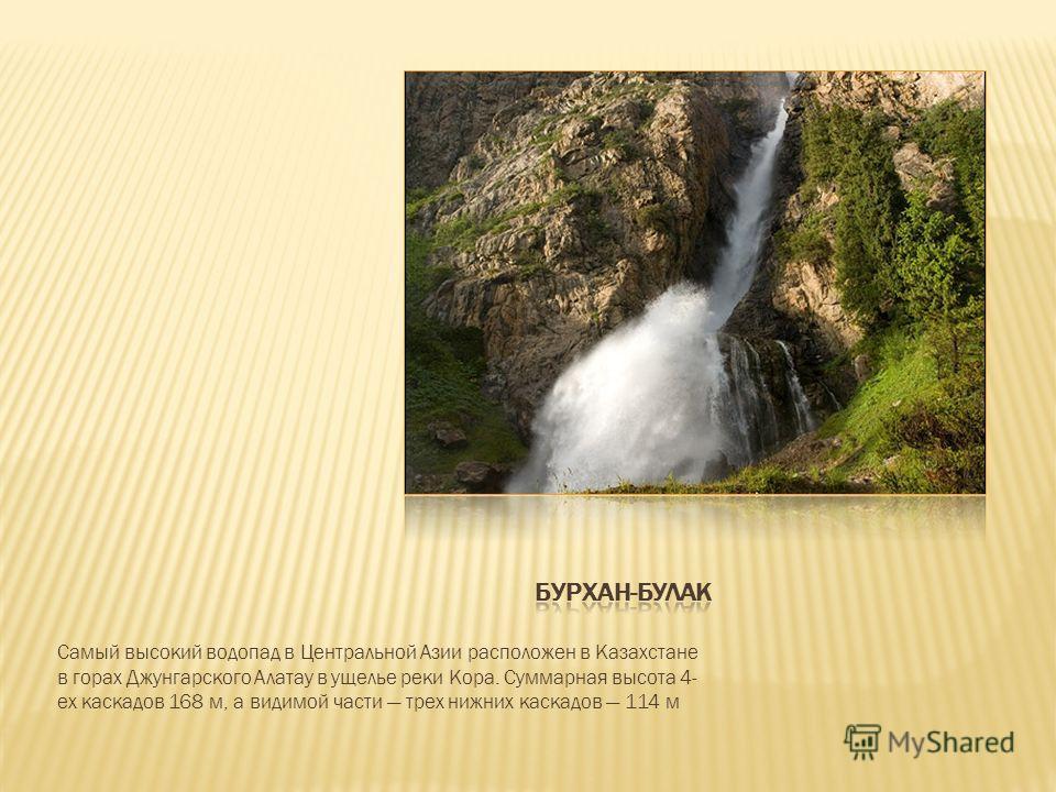 Самый высокий водопад в Центральной Азии расположен в Казахстане в горах Джунгарского Алатау в ущелье реки Кора. Суммарная высота 4- ех каскадов 168 м, а видимой части трех нижних каскадов 114 м