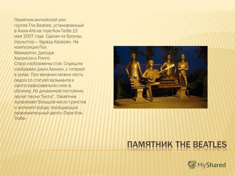 Памятник английской рок- группе The Beatles, установленный в Алма-Ате на горе Кок-Тюбе 15 мая 2007 года. Сделан из бронзы. Скульптор Эдуард Казарян. На композиции Пол Маккартни, Джордж Харрисон и Ринго Старр изображены стоя. Сидящим изображён Джон Ле