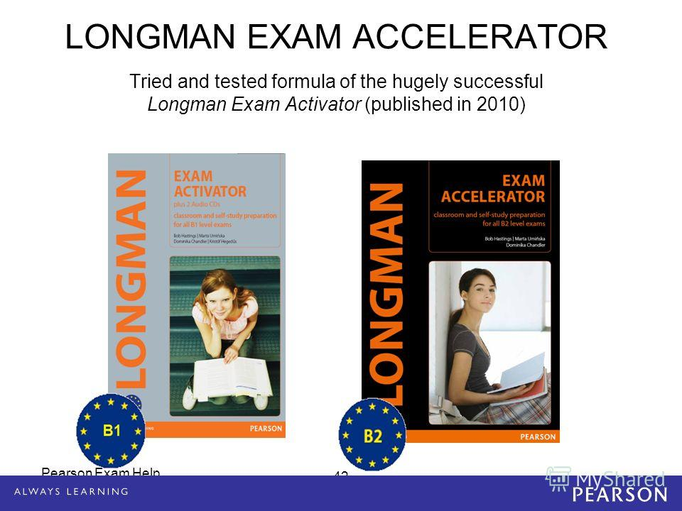 LONGMAN EXAM ACCELERATOR Tried and tested formula of the hugely successful Longman Exam Activator (published in 2010) 42 Pearson Exam Help