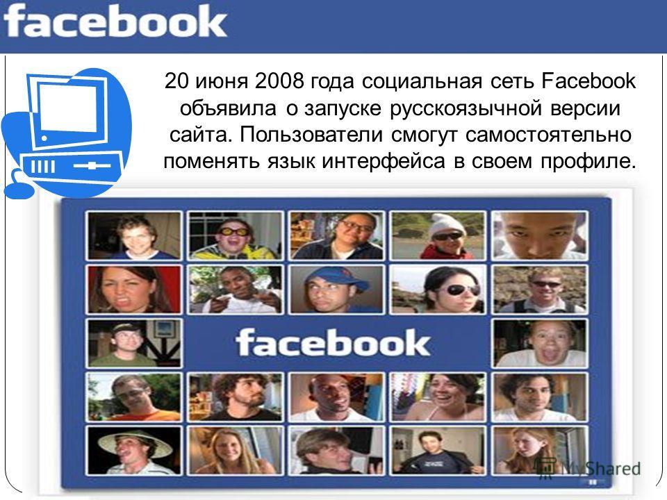20 июня 2008 года социальная сеть Facebook объявила о запуске русскоязычной версии сайта. Пользователи смогут самостоятельно поменять язык интерфейса в своем профиле.