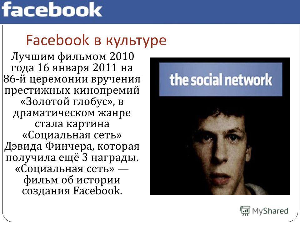 Facebook в культуре Лучшим фильмом 2010 года 16 января 2011 на 86- й церемонии вручения престижных кинопремий « Золотой глобус », в драматическом жанре стала картина « Социальная сеть » Дэвида Финчера, которая получила ещё 3 награды. « Социальная сет