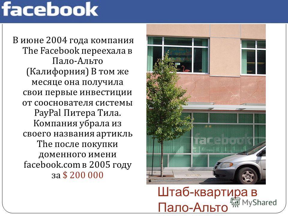 В июне 2004 года компания The Facebook переехала в Пало - Альто ( Калифорния ) В том же месяце она получила свои первые инвестиции от сооснователя системы PayPal Питера Тила. Компания убрала из своего названия артикль The после покупки доменного имен