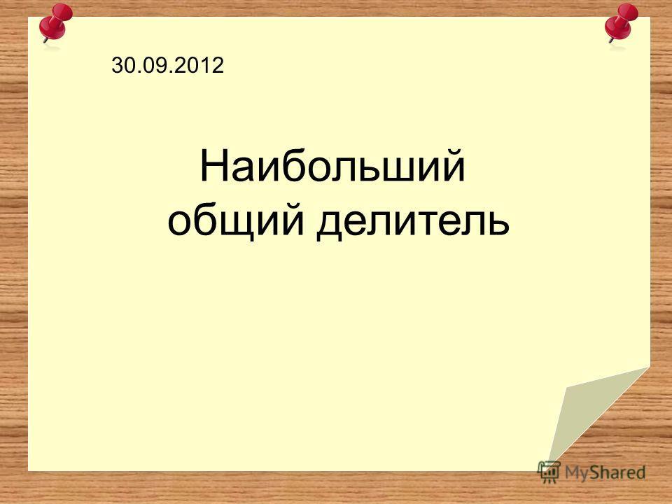 Наибольший общий делитель 30.09.2012