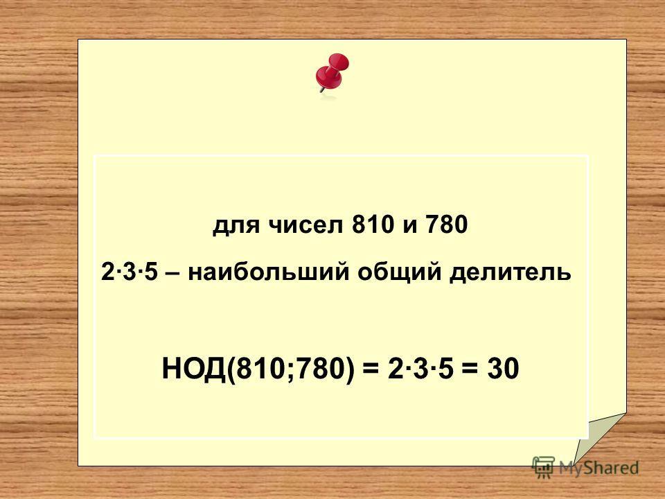 для чисел 810 и 780 2·3·5 – наибольший общий делитель НОД(810;780) = 2·3·5 = 30
