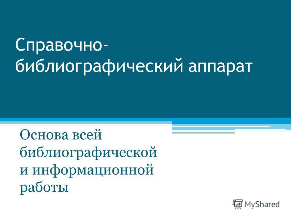 Справочно- библиографический аппарат Основа всей библиографической и информационной работы