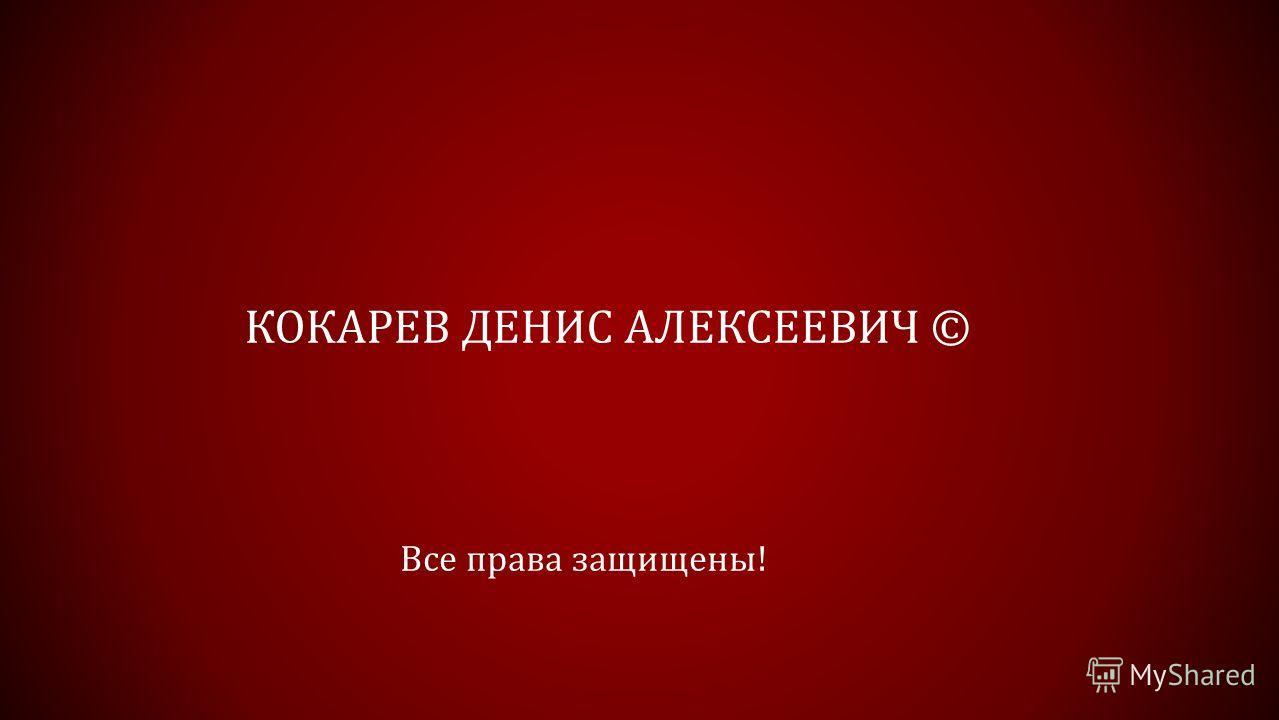 КОКАРЕВ ДЕНИС АЛЕКСЕЕВИЧ © Все права защищены!