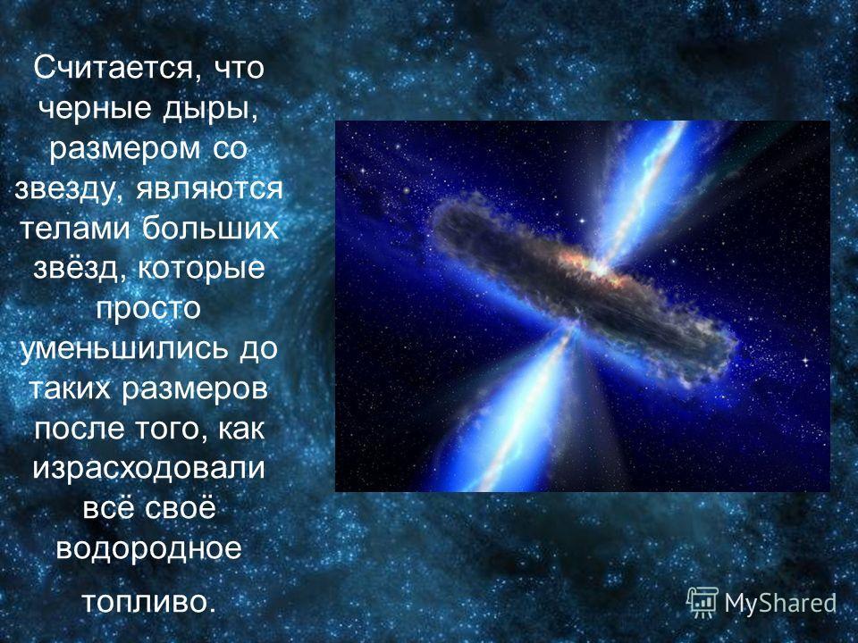 Считается, что черные дыры, размером со звезду, являются телами больших звёзд, которые просто уменьшились до таких размеров после того, как израсходовали всё своё водородное топливо.