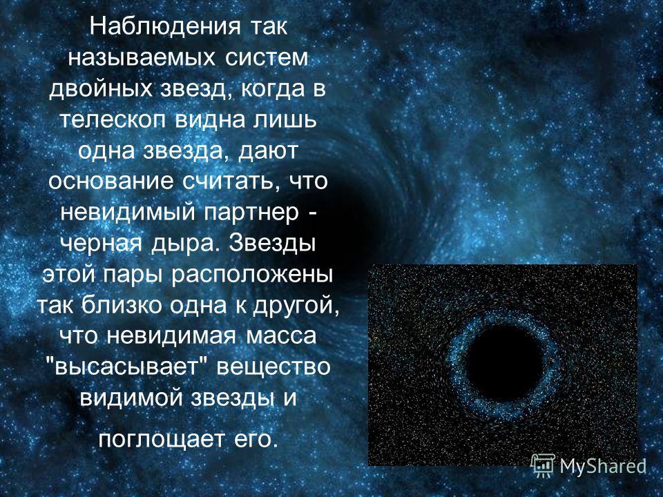 Наблюдения так называемых систем двойных звезд, когда в телескоп видна лишь одна звезда, дают основание считать, что невидимый партнер - черная дыра. Звезды этой пары расположены так близко одна к другой, что невидимая масса